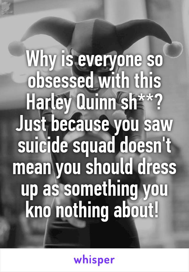 Why is everyone so obsessed with this Harley Quinn sh**? Just because you saw suicide squad doesn't mean you should dress up as something you kno nothing about!
