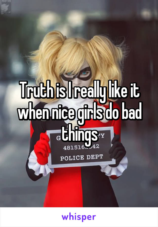 Truth is I really like it when nice girls do bad things