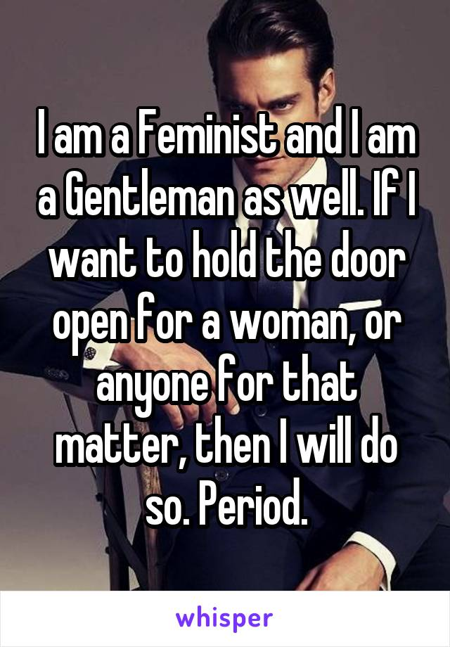 I am a Feminist and I am a Gentleman as well. If I want to hold the door open for a woman, or anyone for that matter, then I will do so. Period.