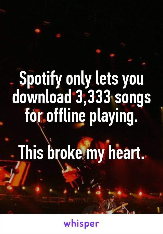 Spotify only lets you download 3,333 songs for offline playing.  This broke my heart.