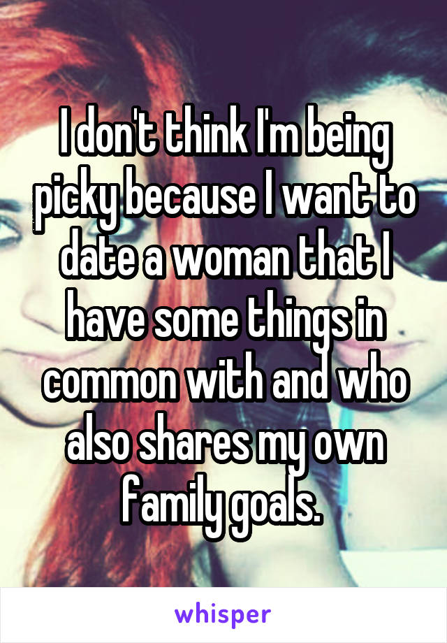 I don't think I'm being picky because I want to date a woman that I have some things in common with and who also shares my own family goals.
