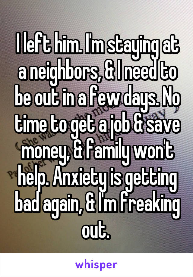 I left him. I'm staying at a neighbors, & I need to be out in a few days. No time to get a job & save money, & family won't help. Anxiety is getting bad again, & I'm freaking out.