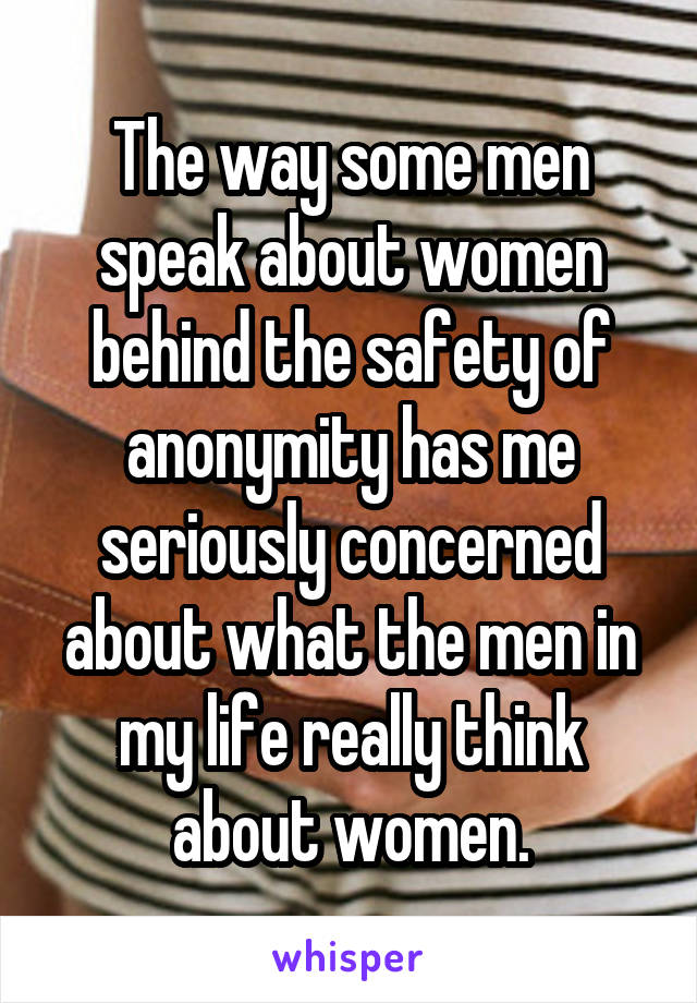 The way some men speak about women behind the safety of anonymity has me seriously concerned about what the men in my life really think about women.