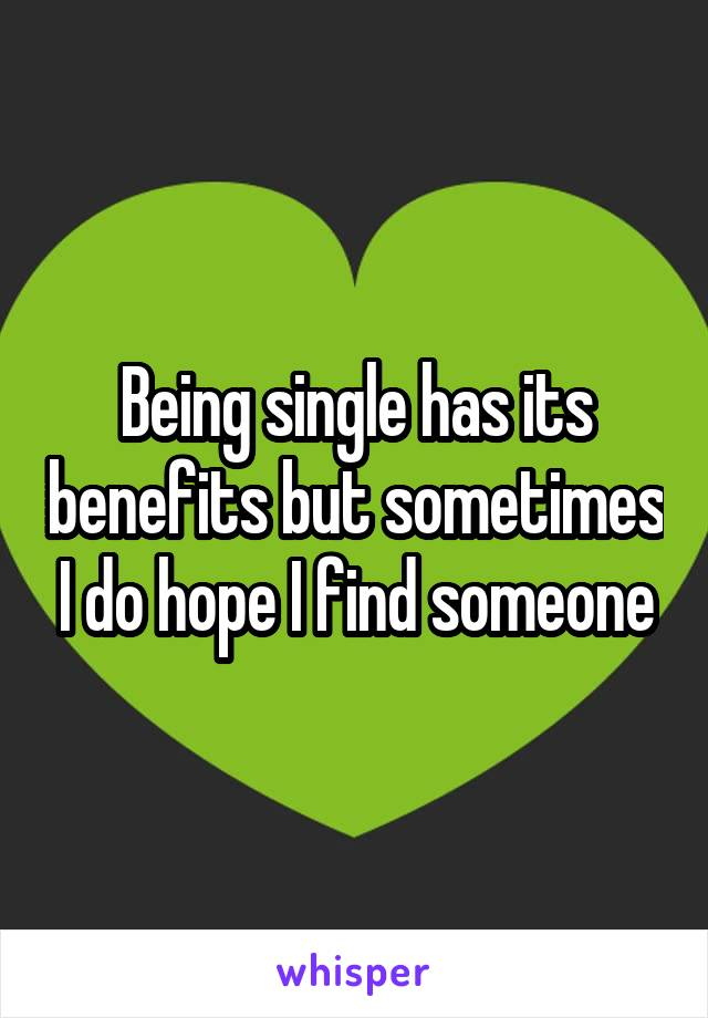 Being single has its benefits but sometimes I do hope I find someone