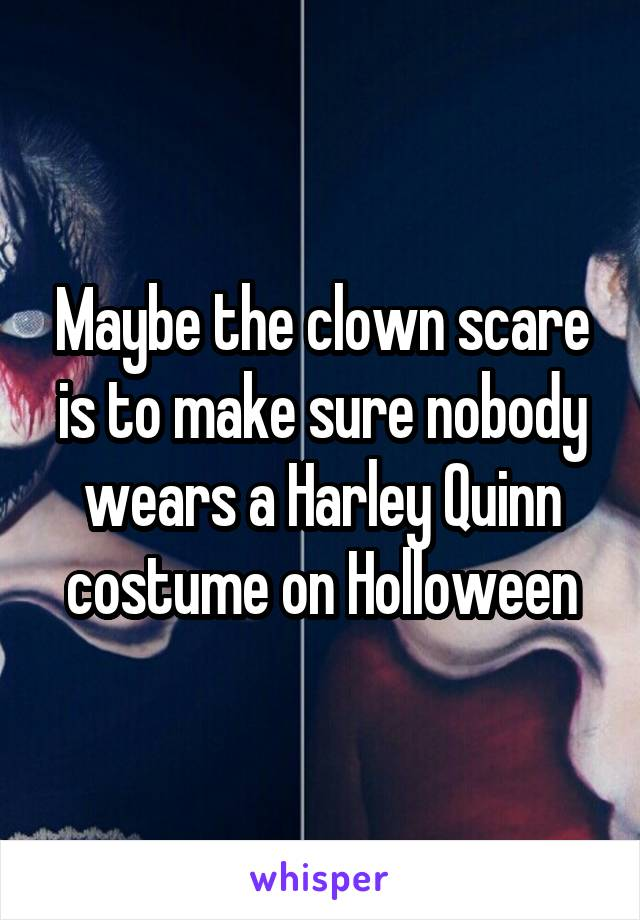 Maybe the clown scare is to make sure nobody wears a Harley Quinn costume on Holloween