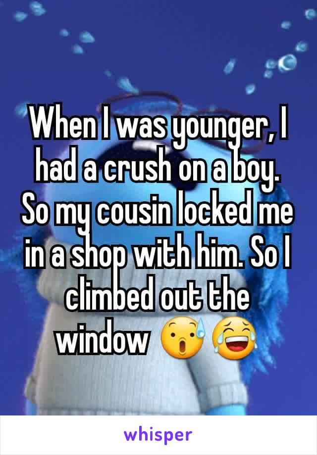 When I was younger, I had a crush on a boy. So my cousin locked me in a shop with him. So I climbed out the window 😰😂