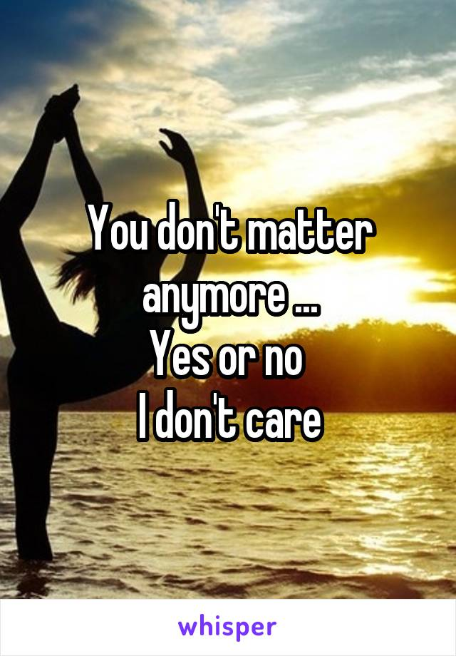 You don't matter anymore ... Yes or no  I don't care