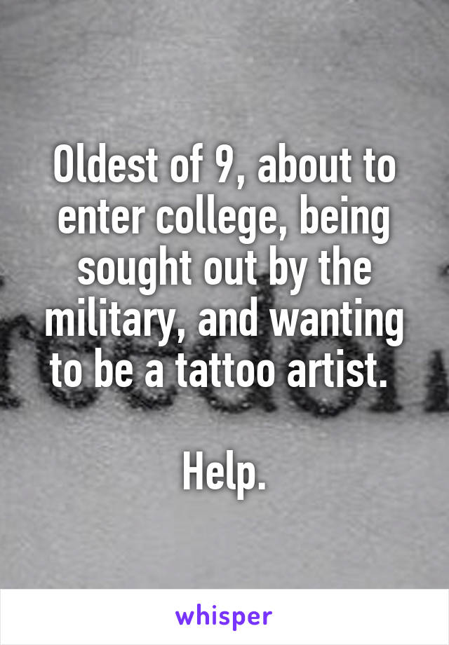 Oldest of 9, about to enter college, being sought out by the military, and wanting to be a tattoo artist.   Help.