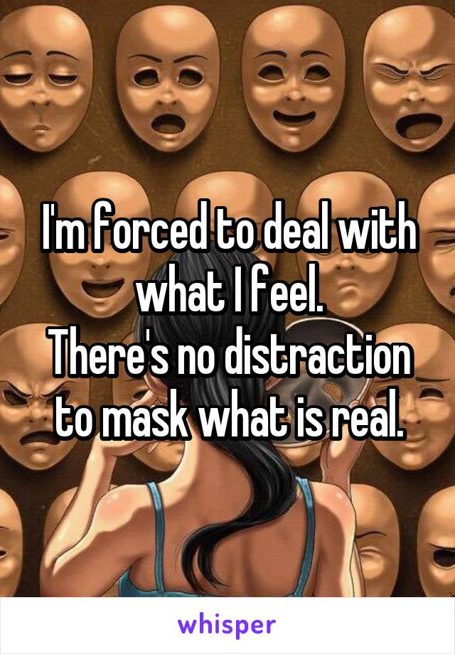 I'm forced to deal with what I feel. There's no distraction to mask what is real.