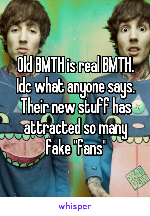 """Old BMTH is real BMTH. Idc what anyone says. Their new stuff has attracted so many fake """"fans"""""""