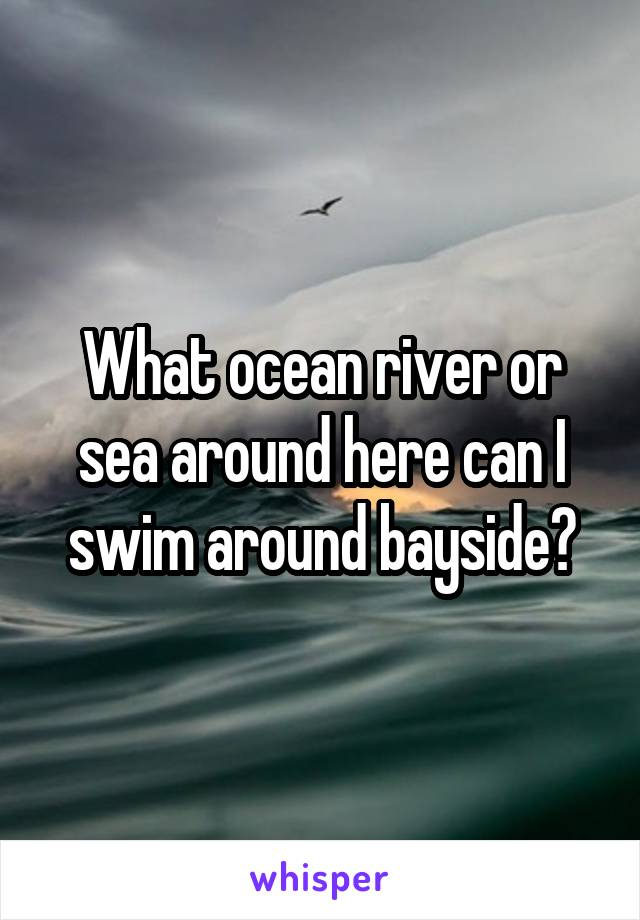 What ocean river or sea around here can I swim around bayside?