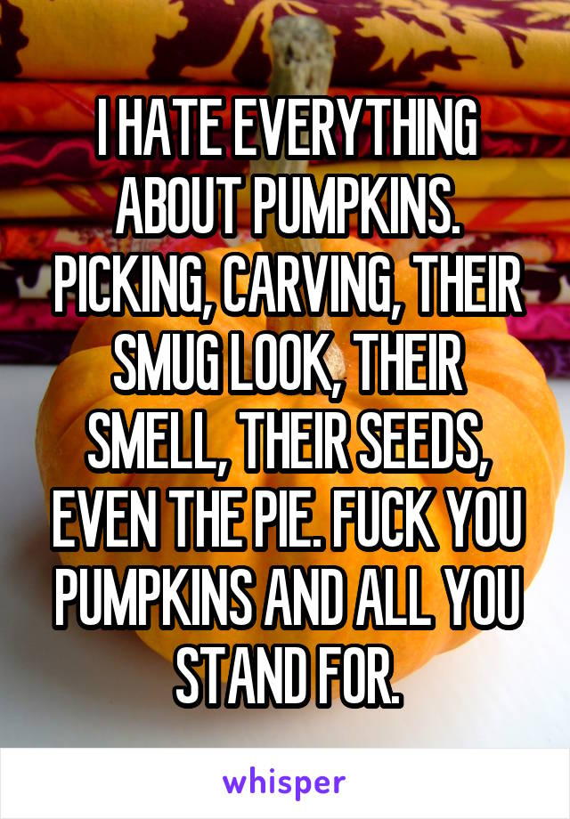 I HATE EVERYTHING ABOUT PUMPKINS. PICKING, CARVING, THEIR SMUG LOOK, THEIR SMELL, THEIR SEEDS, EVEN THE PIE. FUCK YOU PUMPKINS AND ALL YOU STAND FOR.