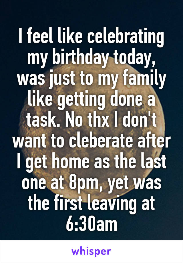 I feel like celebrating my birthday today, was just to my family like getting done a task. No thx I don't want to cleberate after I get home as the last one at 8pm, yet was the first leaving at 6:30am