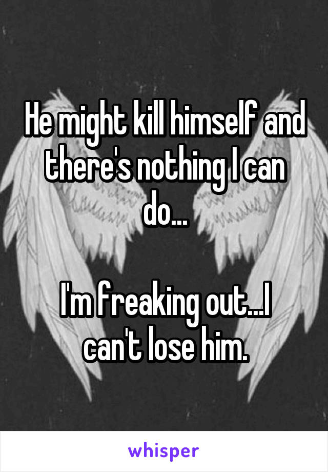 He might kill himself and there's nothing I can do...  I'm freaking out...I can't lose him.