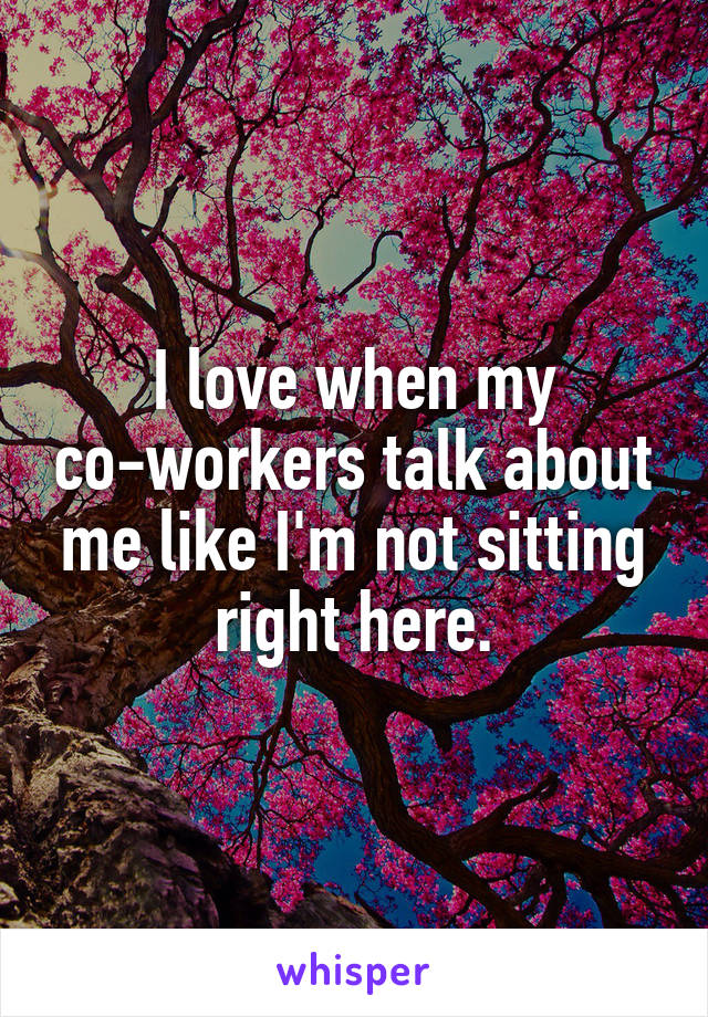 I love when my co-workers talk about me like I'm not sitting right here.