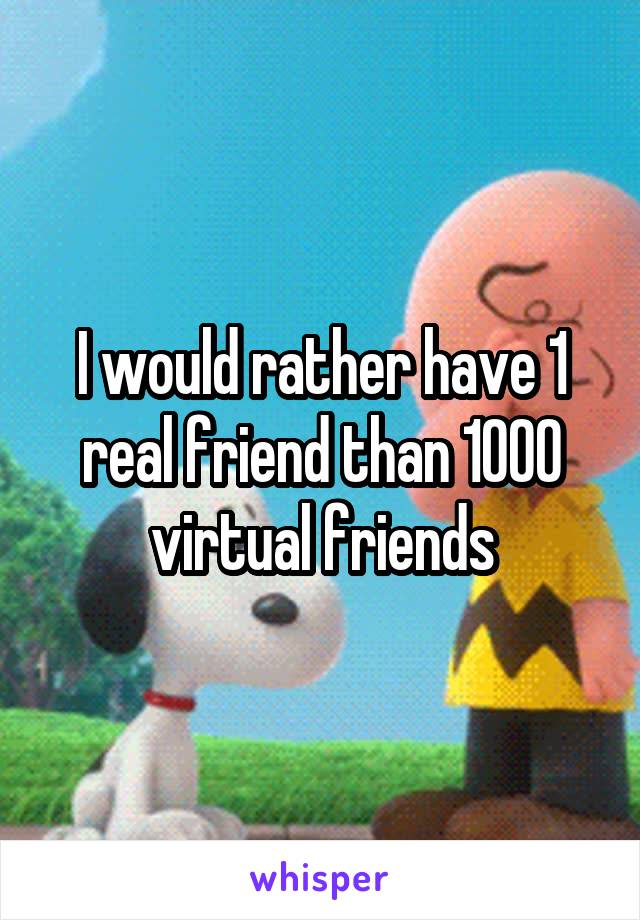 I would rather have 1 real friend than 1000 virtual friends