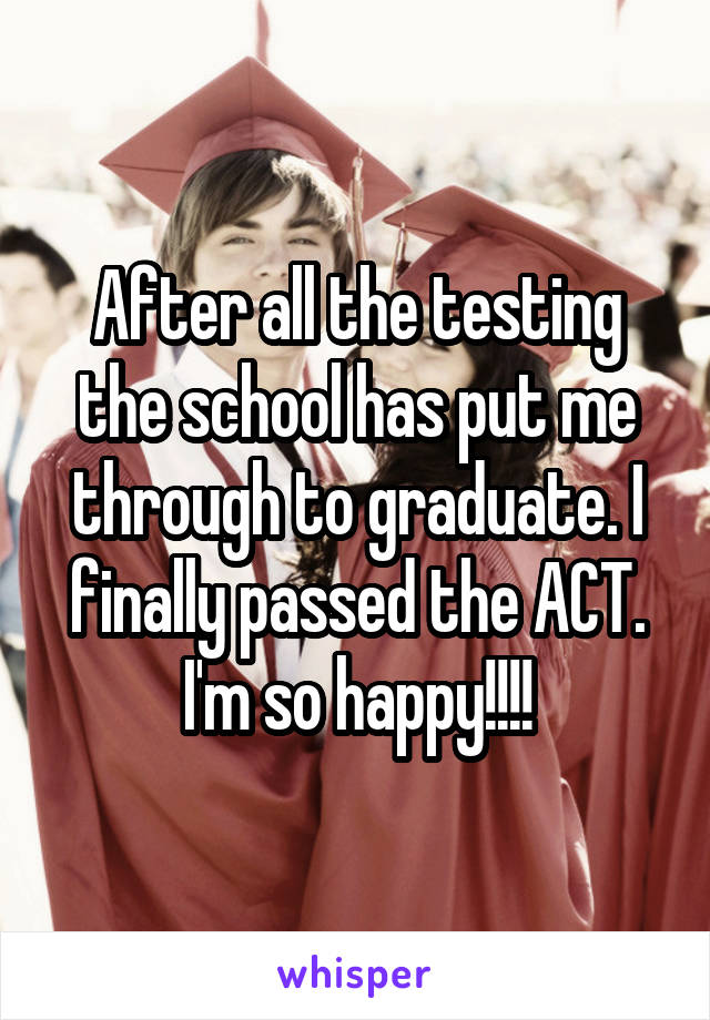 After all the testing the school has put me through to graduate. I finally passed the ACT. I'm so happy!!!!
