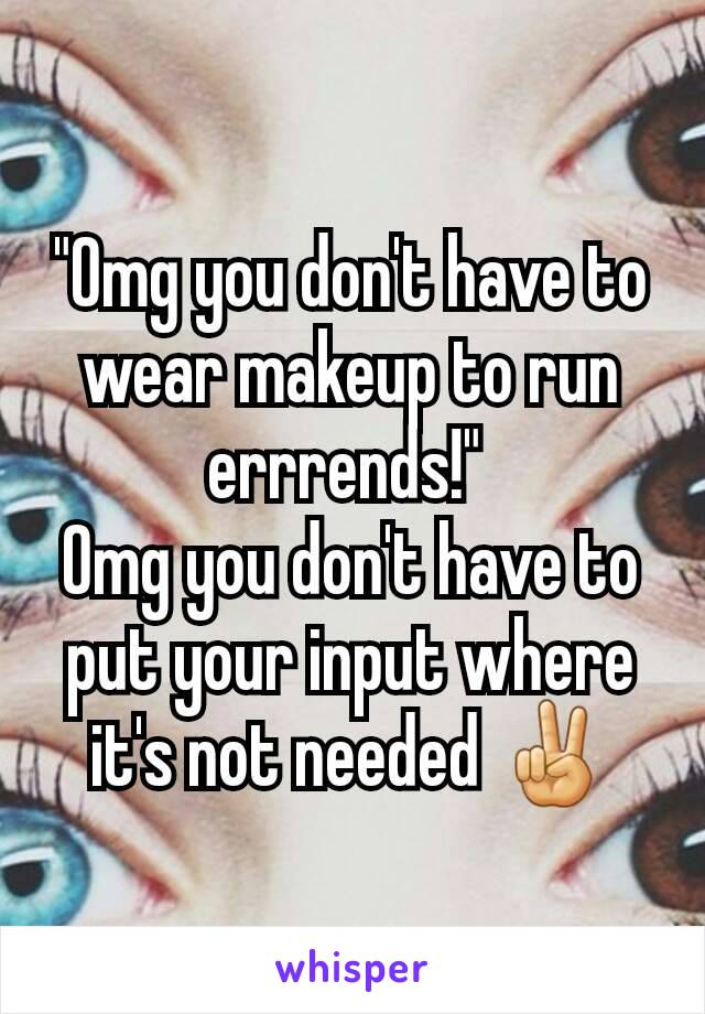"""Omg you don't have to wear makeup to run errrends!""  Omg you don't have to put your input where it's not needed ✌"