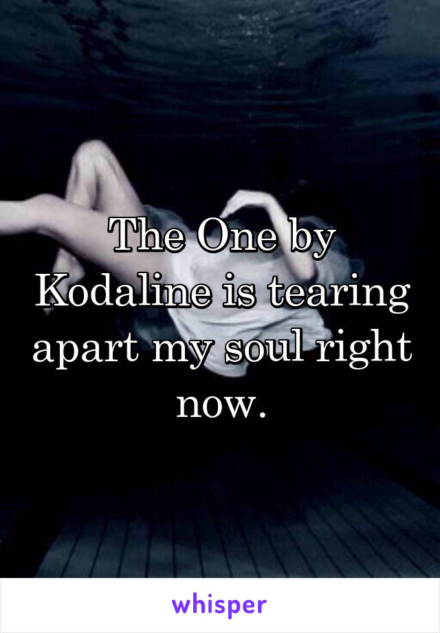 The One by Kodaline is tearing apart my soul right now.