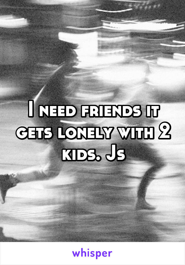 I need friends it gets lonely with 2 kids. Js