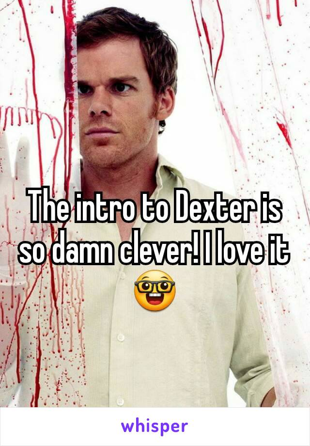 The intro to Dexter is so damn clever! I love it 🤓