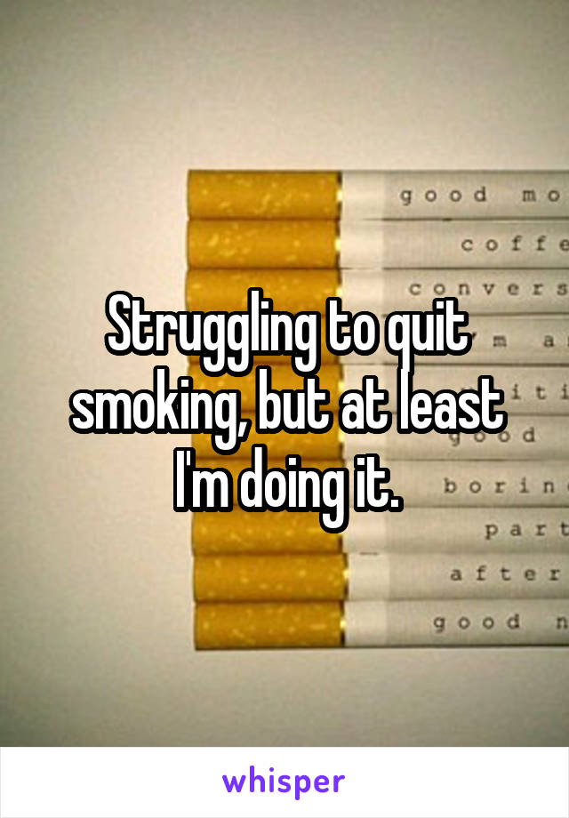 Struggling to quit smoking, but at least I'm doing it.