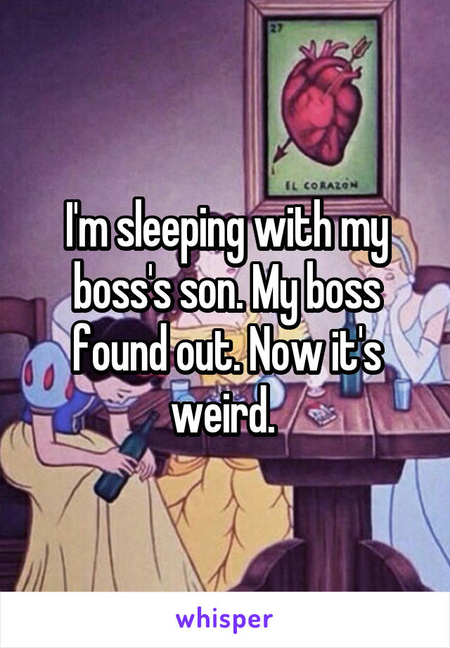 I'm sleeping with my boss's son. My boss found out. Now it's weird.