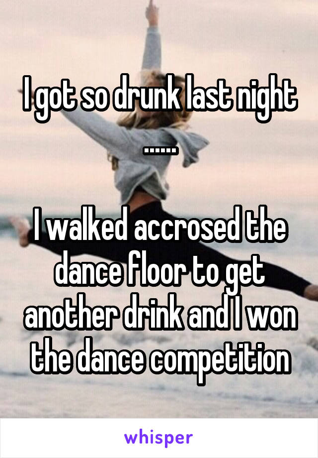 I got so drunk last night ......  I walked accrosed the dance floor to get another drink and I won the dance competition