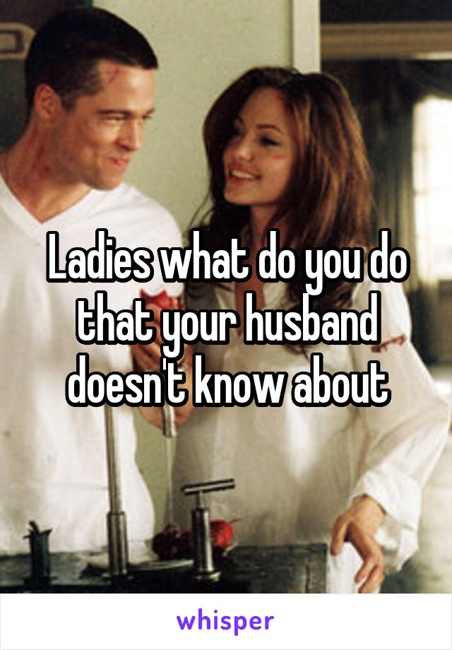 Ladies what do you do that your husband doesn't know about