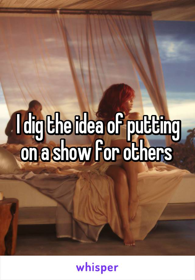 I dig the idea of putting on a show for others