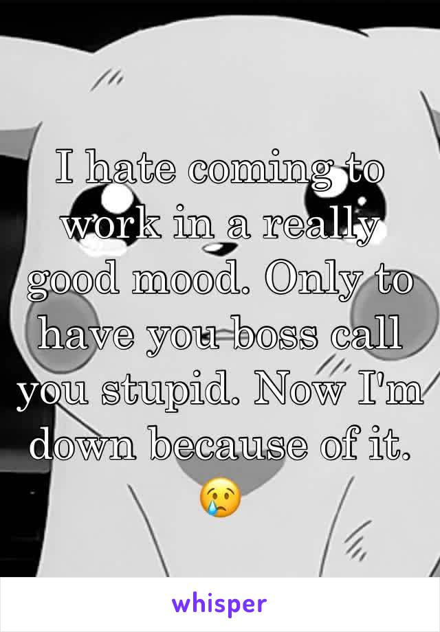 I hate coming to work in a really good mood. Only to have you boss call you stupid. Now I'm down because of it. 😢