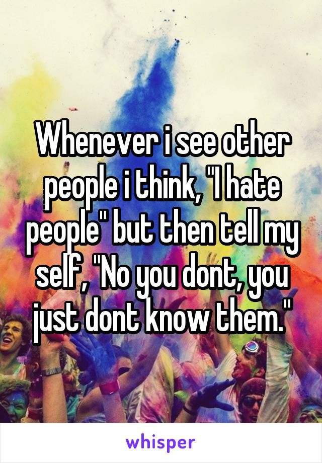"""Whenever i see other people i think, """"I hate people"""" but then tell my self, """"No you dont, you just dont know them."""""""