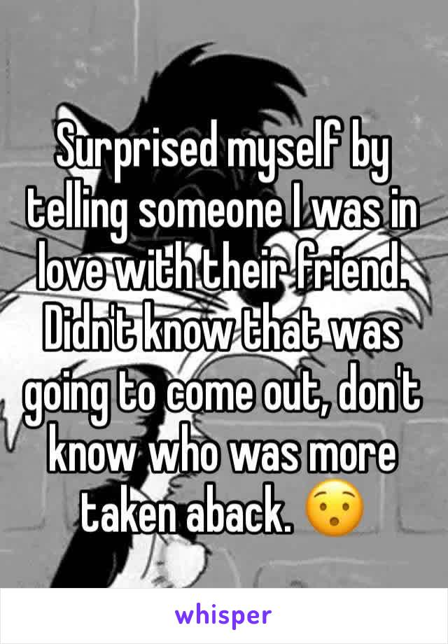 Surprised myself by telling someone I was in love with their friend. Didn't know that was going to come out, don't know who was more taken aback. 😯