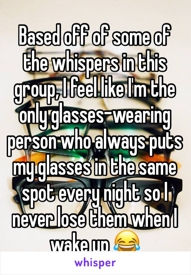 Based off of some of the whispers in this group, I feel like I'm the only glasses-wearing person who always puts my glasses in the same spot every night so I never lose them when I wake up 😂