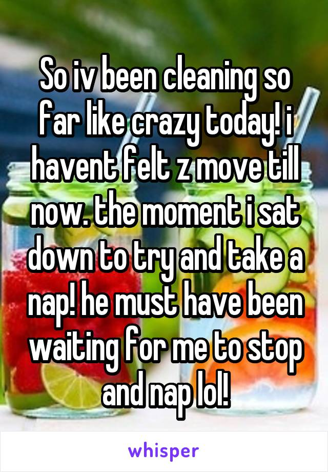So iv been cleaning so far like crazy today! i havent felt z move till now. the moment i sat down to try and take a nap! he must have been waiting for me to stop and nap lol!