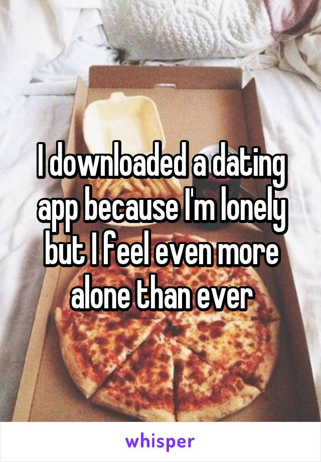I downloaded a dating app because I'm lonely but I feel even more alone than ever