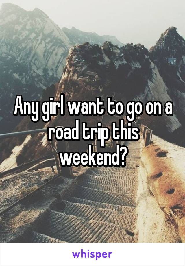 Any girl want to go on a road trip this weekend?