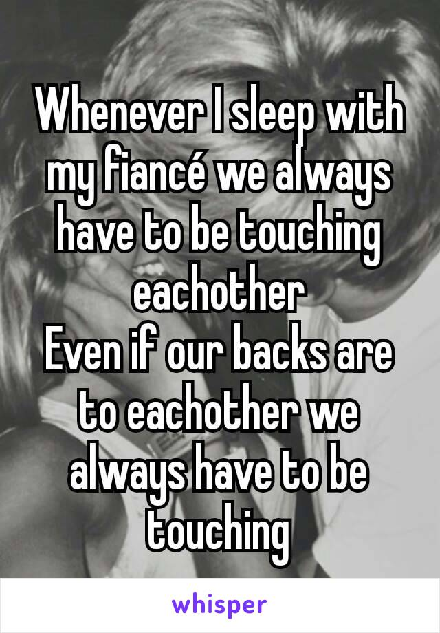 Whenever I sleep with my fiancé we always have to be touching eachother Even if our backs are to eachother we always have to be touching