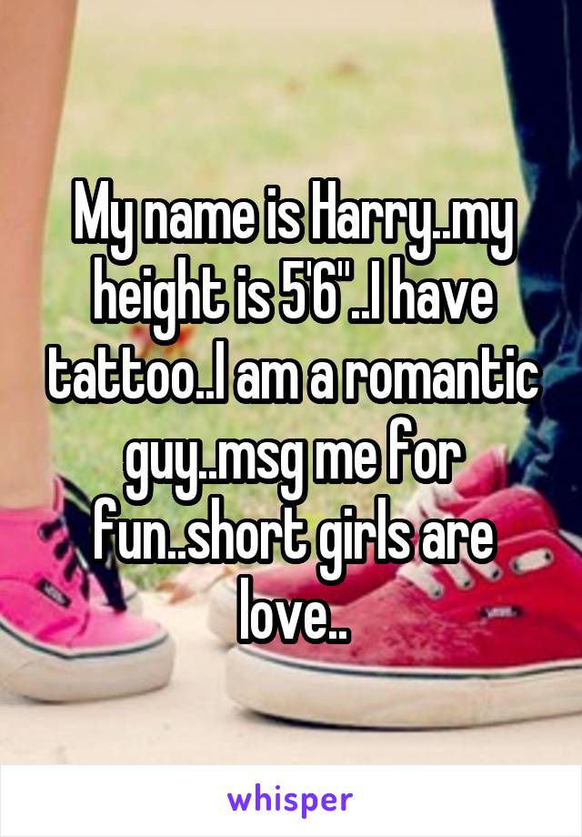 """My name is Harry..my height is 5'6""""..I have tattoo..I am a romantic guy..msg me for fun..short girls are love.."""