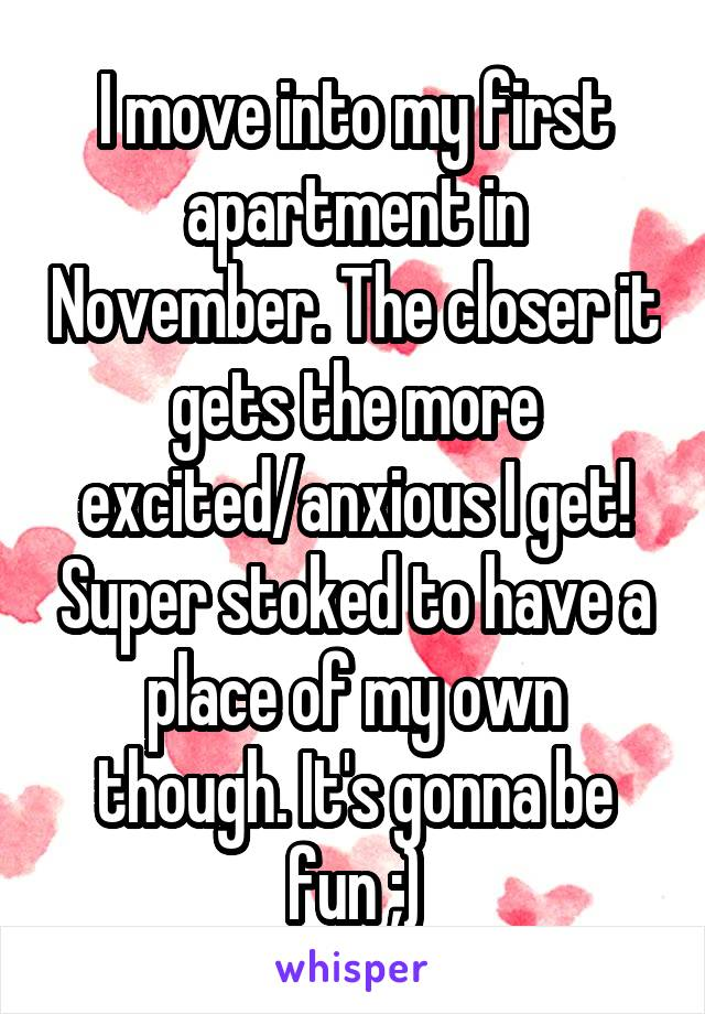 I move into my first apartment in November. The closer it gets the more excited/anxious I get! Super stoked to have a place of my own though. It's gonna be fun ;)