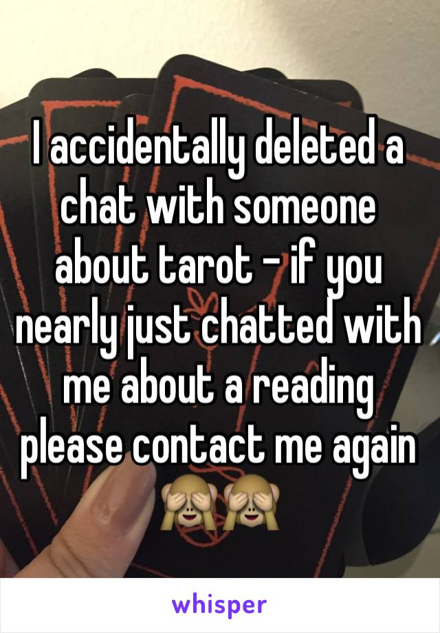I accidentally deleted a chat with someone about tarot - if you nearly just chatted with me about a reading please contact me again 🙈🙈