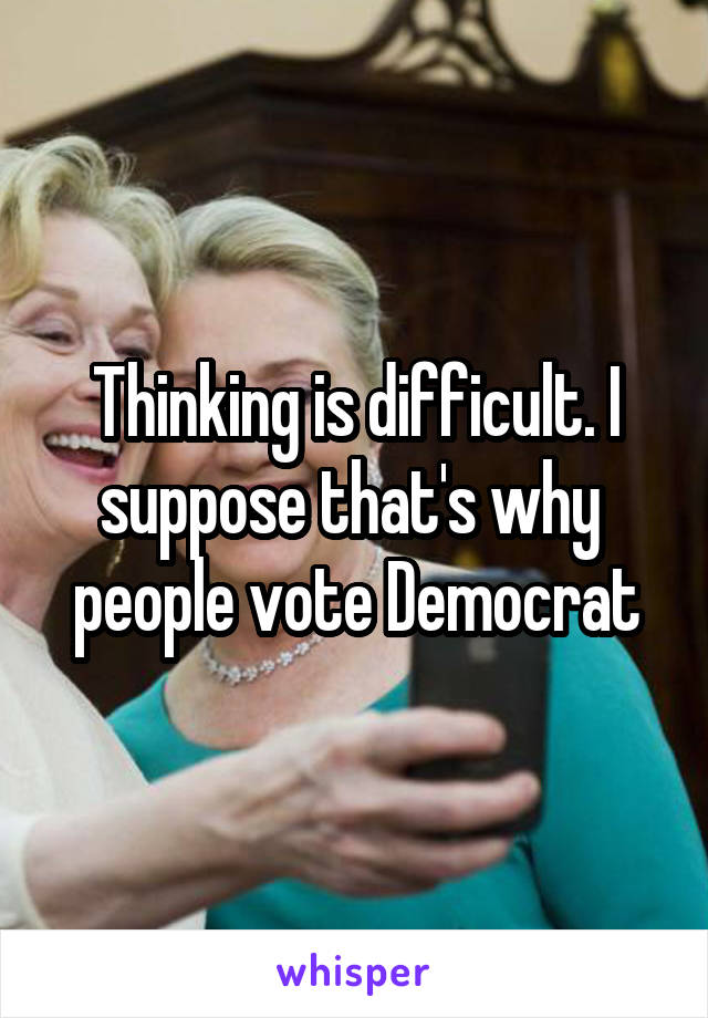 Thinking is difficult. I suppose that's why  people vote Democrat