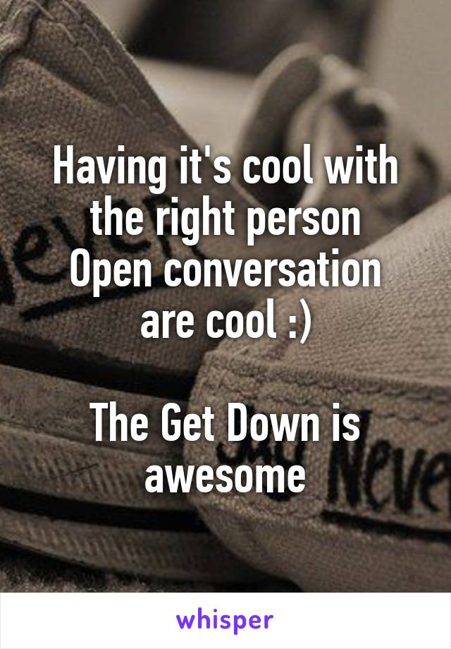 Having it's cool with the right person Open conversation are cool :)  The Get Down is awesome