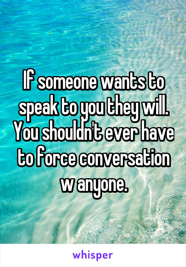 If someone wants to speak to you they will. You shouldn't ever have to force conversation w anyone.