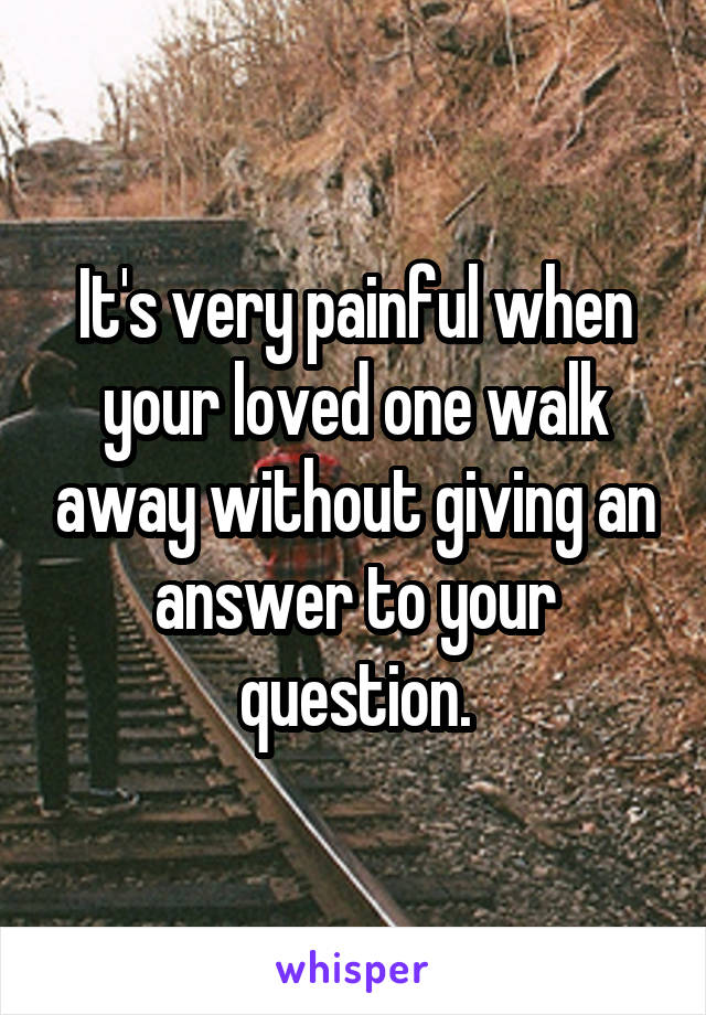 It's very painful when your loved one walk away without giving an answer to your question.