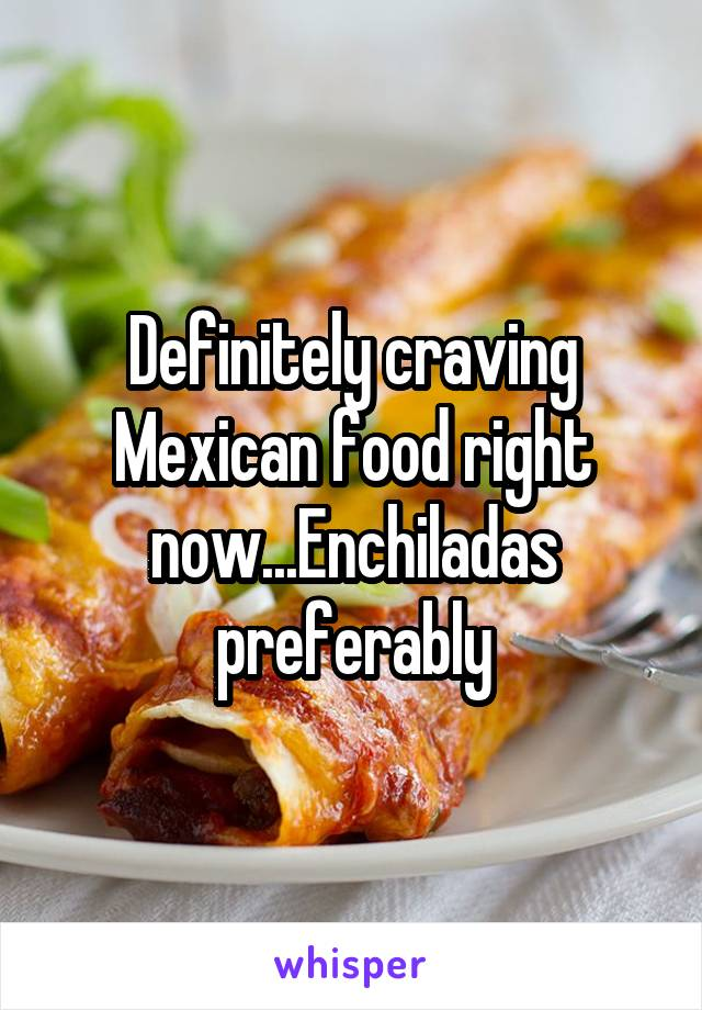Definitely craving Mexican food right now...Enchiladas preferably