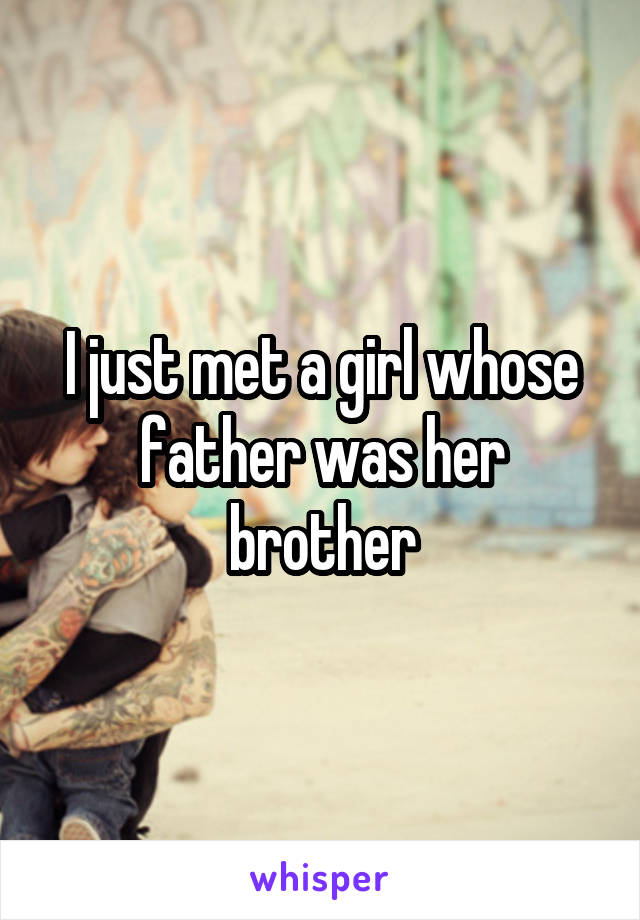 I just met a girl whose father was her brother