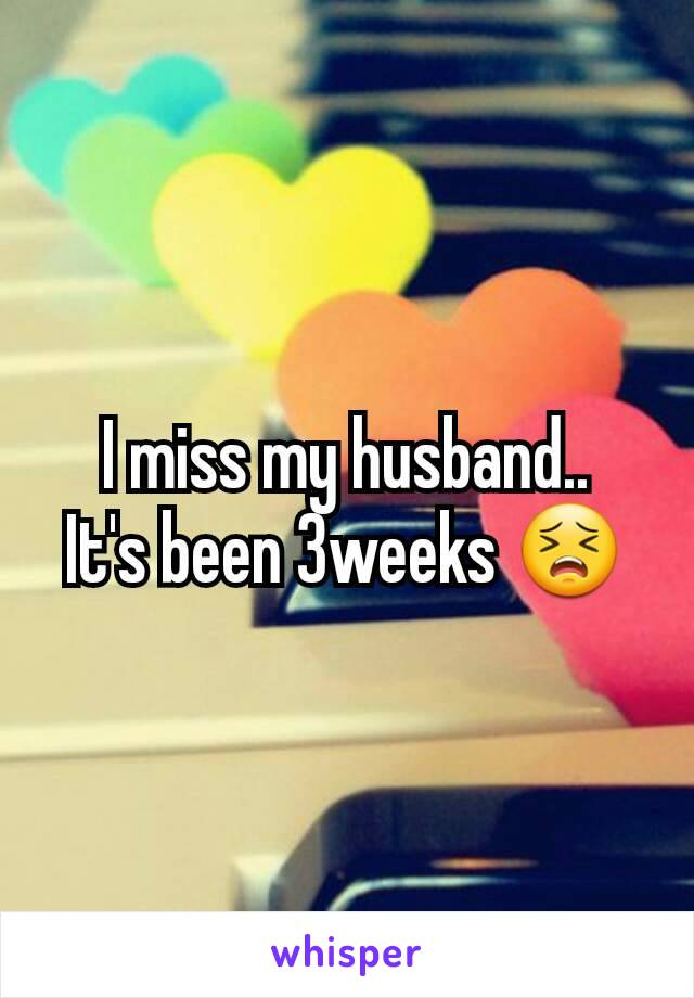 I miss my husband.. It's been 3weeks 😣