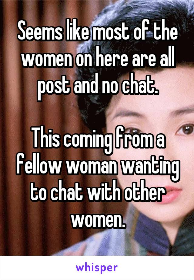 Seems like most of the women on here are all post and no chat.  This coming from a fellow woman wanting to chat with other women.