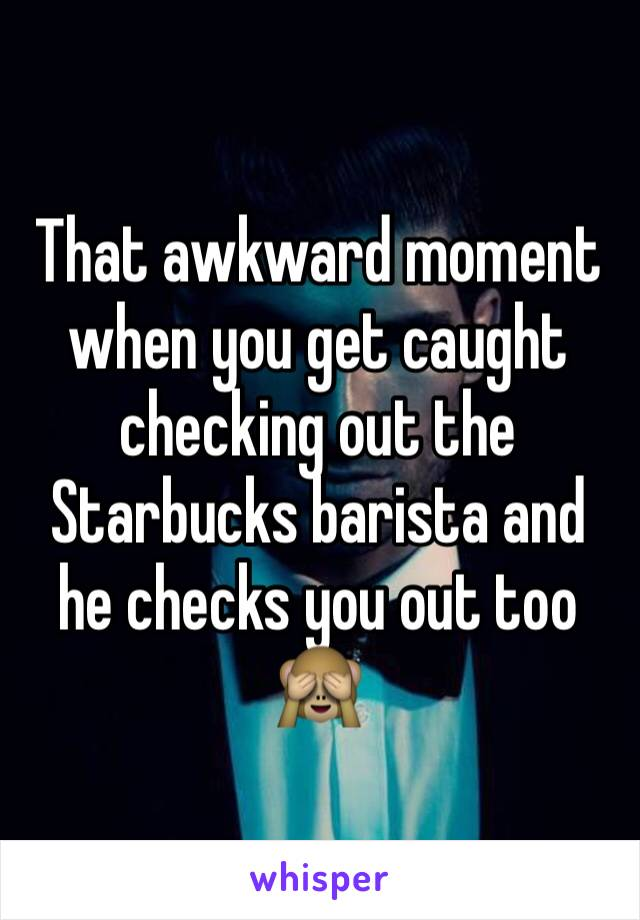 That awkward moment when you get caught checking out the Starbucks barista and he checks you out too 🙈